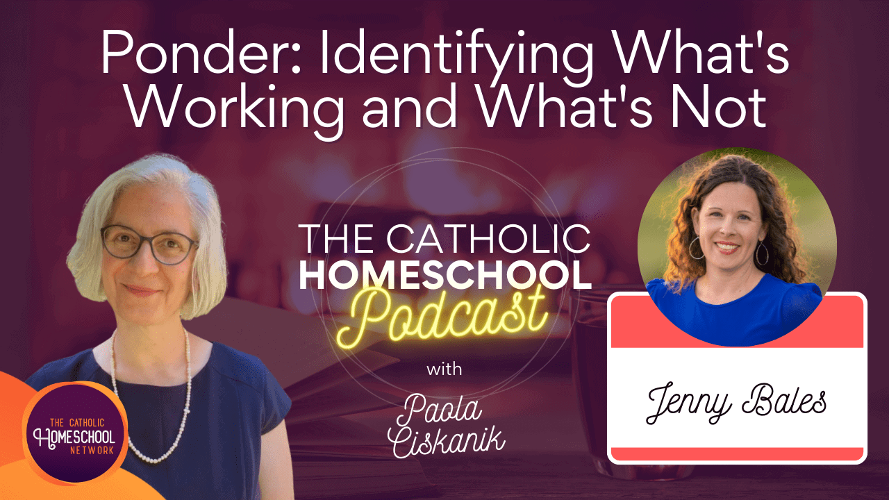 Jenny Bales | Ponder:Identifying What's Working and What's Not | The Catholic Homeschool Podcast